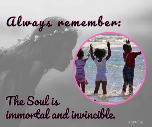 Always remember: the soul is immortal and invincible.