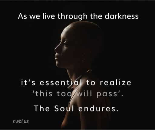 As we live through the darkness it's essential to realize that 'this too will pass'. The Soul endures.