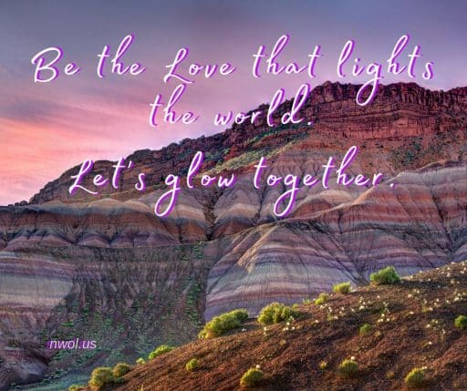 Be the Love that lights the world. Let's glow together.