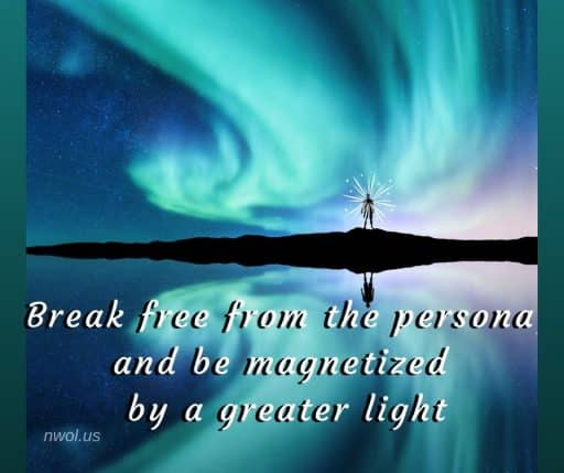 Break free from the persona and be magnetized by a greater light.