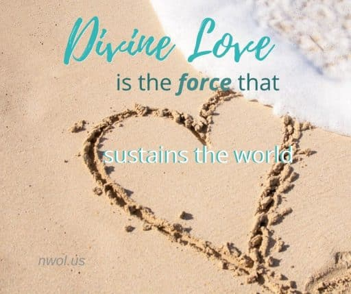 Divine Love is the force that sustains the world.