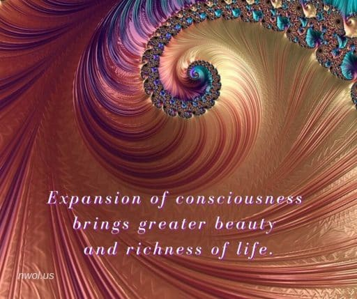 Expansion of consciousness brings greater beauty and richness to life.