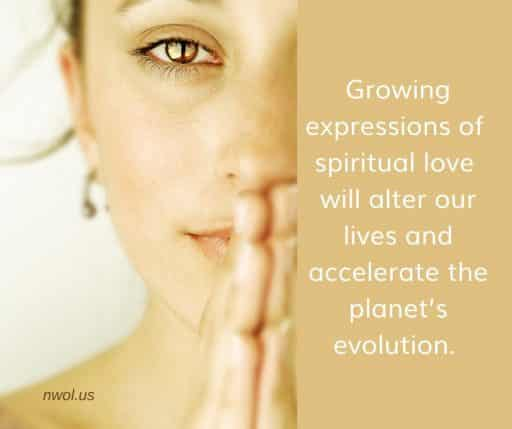 Growing expressions of spiritual love will alter our lives and accelerate the planet's evolution.