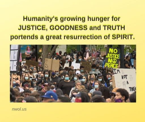 Humanity's growing hunger for JUSTICE, GOODNESS and TRUTH portends a great resurrection of Spirit.