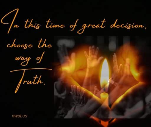 In this time of great decision, choose the way of Truth.