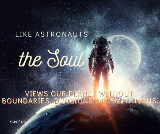 Like astronauts the soul views our planet without boundaries, divisions or limitations.