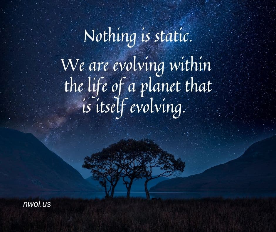 Nothing is static. We are evolving within the life of a planet that itself is evolving.