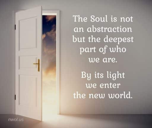The Soul is not an abstraction but the deepest part of who we are. By its light we enter the new world.