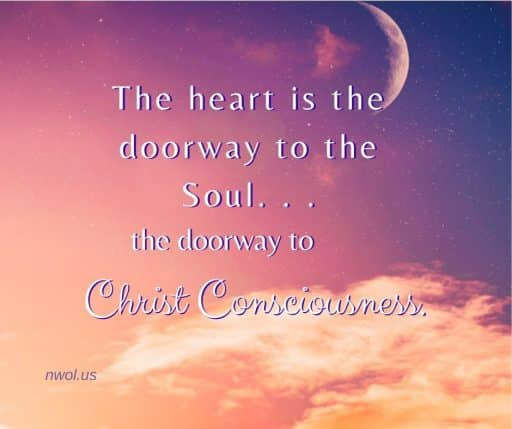 The heart is the doorway to the Soul . . . the gateway to Christ Consciousness.