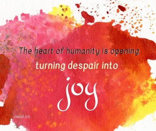 The heart of humanity is opening, turning despair into joy.