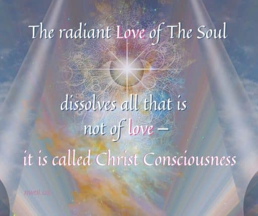 The radiant love of the Soul dissolves all that is not of love – it is called Christ Consciousness.