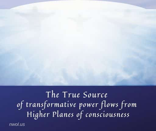 The true source of transformative power flows from Higher Planes of consciousness.