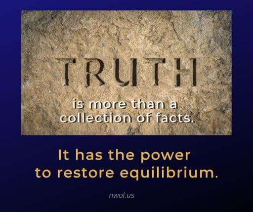 Truth is more than a collection of facts. It has the power to restore equilibrium.