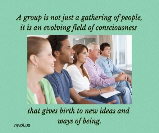 A group is not just a gathering of people, it is an evolving field of consciousness that give birth to new ideas and ways of being.