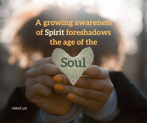 A growing awareness of Spirit foreshadows the age of the Soul.