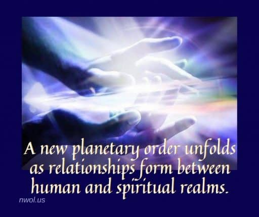 A new planetary order grows as relationships form between human and spiritual realms.