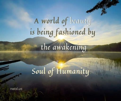 A world of beauty is being fashioned by the awakening Soul of Humanity.