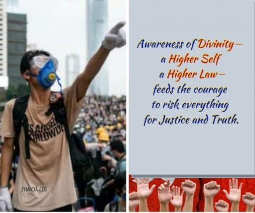 Awareness of Divinity—a Higher Self, a Higher Law—feeds the courage to risk everything for Justice and Truth.