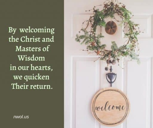 By welcoming the Christ and Masters of Wisdom in our hearts, we quicken Their return.