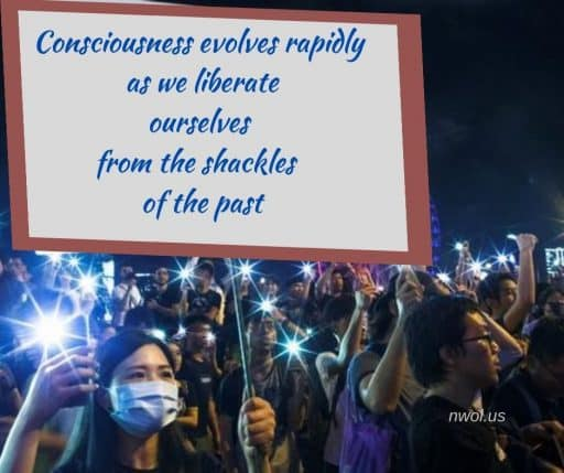 Consciousness evolves rapidly as we liberate ourselves from the shackles of the past.