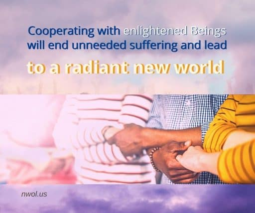 Cooperating with enlightened Beings will end unneeded suffering and lead to a radiant new world.
