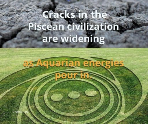 Cracks in the Piscean civilization are widening as Aquarian energies pour in.
