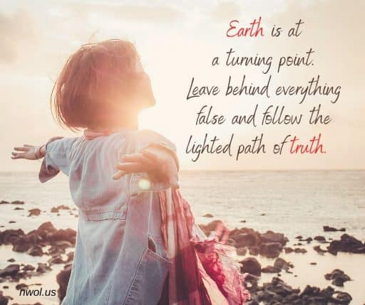 Earth is at a turning point. Leave behind everything false and follow the lighted path of truth.