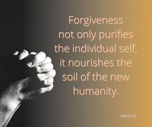 Forgiveness not only purifies the individual self, it nourishes the soil of the new humanity.