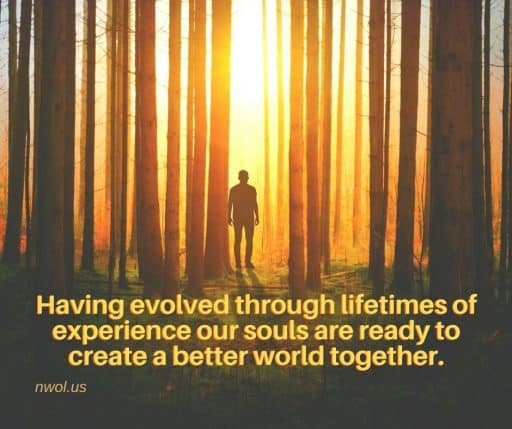 Having evolved through lifetimes of experience our souls are ready to create a better world together.