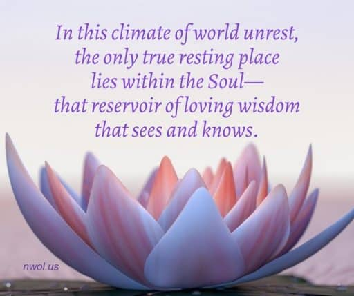 In this climate of world unrest, the only true resting place lies within the soul—that reservoir of loving wisdom that sees and knows.