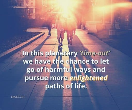 In this planetary 'time-out' we have chance to let go of harmful ways and pursue more enlightened paths of life.