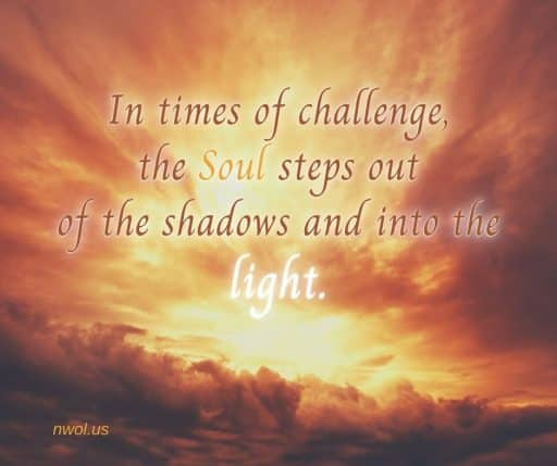 In times of challenge, the Soul steps out of the shadows and into the light.