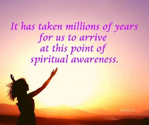 It has taken millions of years for us to arrive at this point of spiritual awareness.