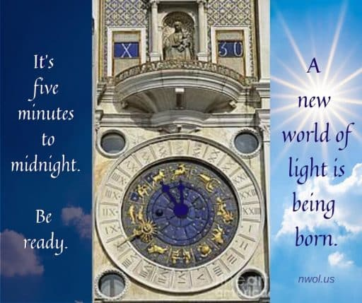 It's five minutes to midnight. Be ready. A new world of light is being born.