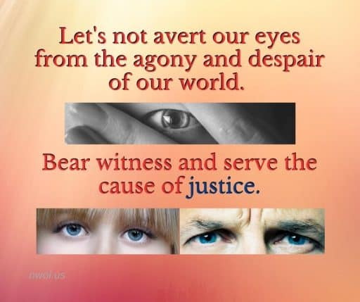 Let's not avert our eyes from the agony and despair of our world. Bear witness and serve the cause of justice.