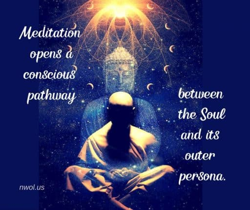 Meditation opens a conscious pathway between the Soul and its outer persona.
