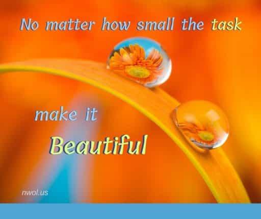 No matter how small the task, make it Beautiful.
