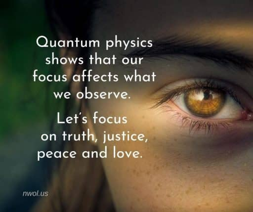 Quantum physics shows that our focus affects what we observe. Let's focus on truth, justice, peace and love.
