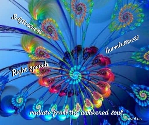 Selflessness, harmlessness, right speech radiate from the awakened soul.