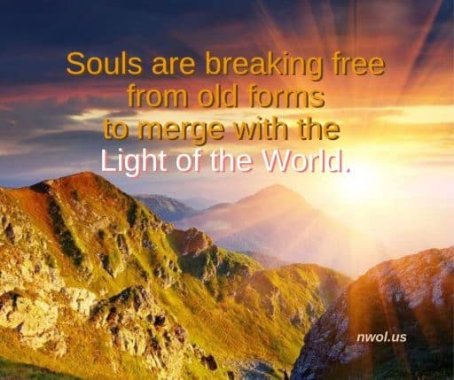 Souls are breaking free from old forms to merge with the Light of the World.