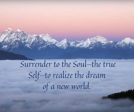 Surrender to the Soul—the true Self—to realize the dream of a new world a reality.