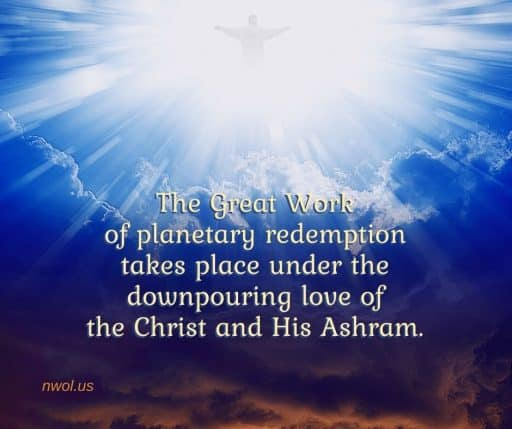 The Great Work of planetary redemption takes place under the downpouring love of the Christ and His Ashram.