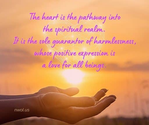 The heart is the pathway into the spiritual realm. It is the sole guarantor of harmlessness, whose positive expression is a love for all beings.