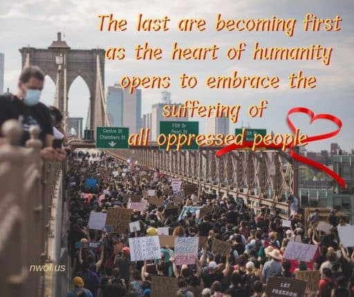 The last are becoming first as the heart of humanity opens to embrace the suffering of all oppressed people.