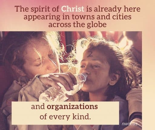The spirit of Christ is already here, in towns and cities across the globe and organizations of every kind.