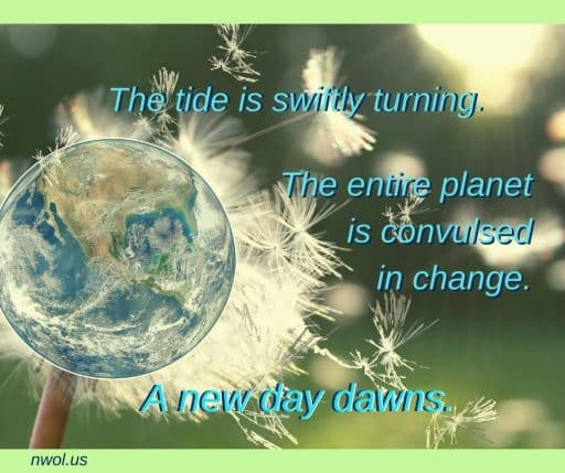The tide is swiftly turning. The entire planet is convulsed in change. A new day dawns.