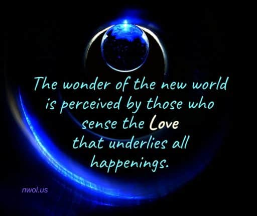 The wonder of the new world is perceived by those who sense the Love that underlies all happenings.