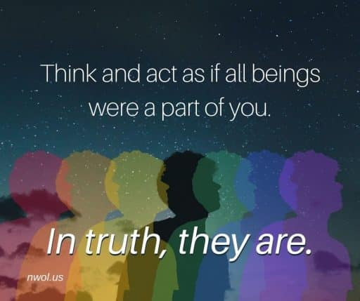 Think and act as if all beings are a part of you. In truth, they are.