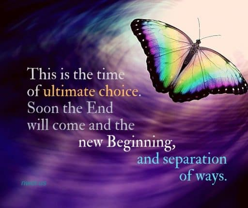 This is the time of ultimate choice. Soon the End will come, and the new Beginning, and the separation of ways.