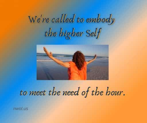 We're called to embody the higher self to meet the need of the time.